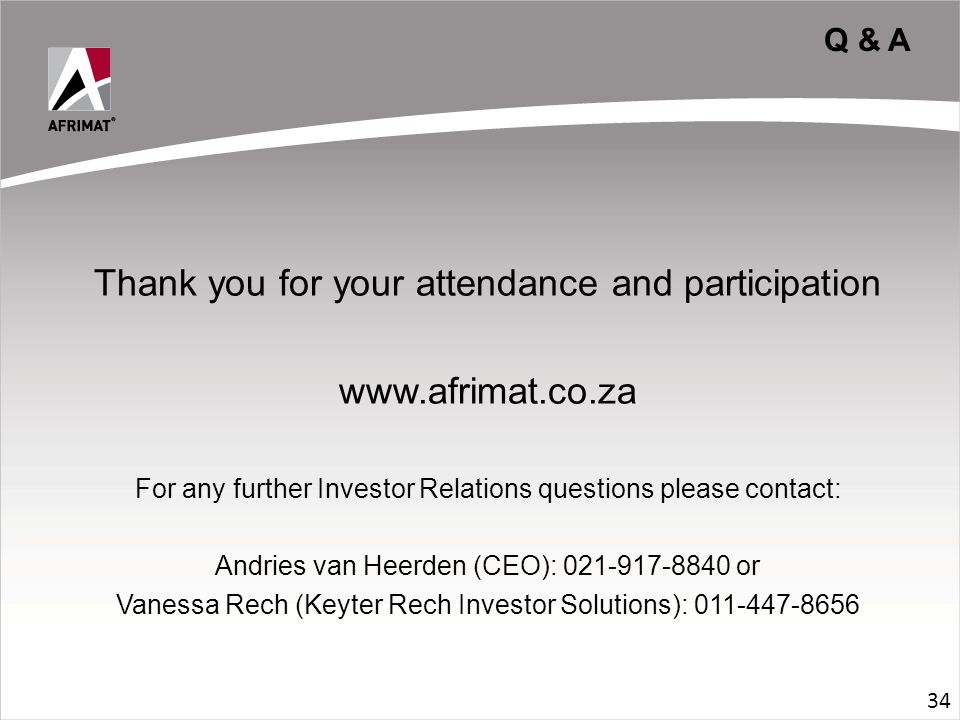 Q & A Thank you for your attendance and participation www.afrimat.co.za For any further Investor Relations questions please contact: Andries van Heerden (CEO): 021-917-8840 or Vanessa Rech (Keyter Rech Investor Solutions): 011-447-8656 34