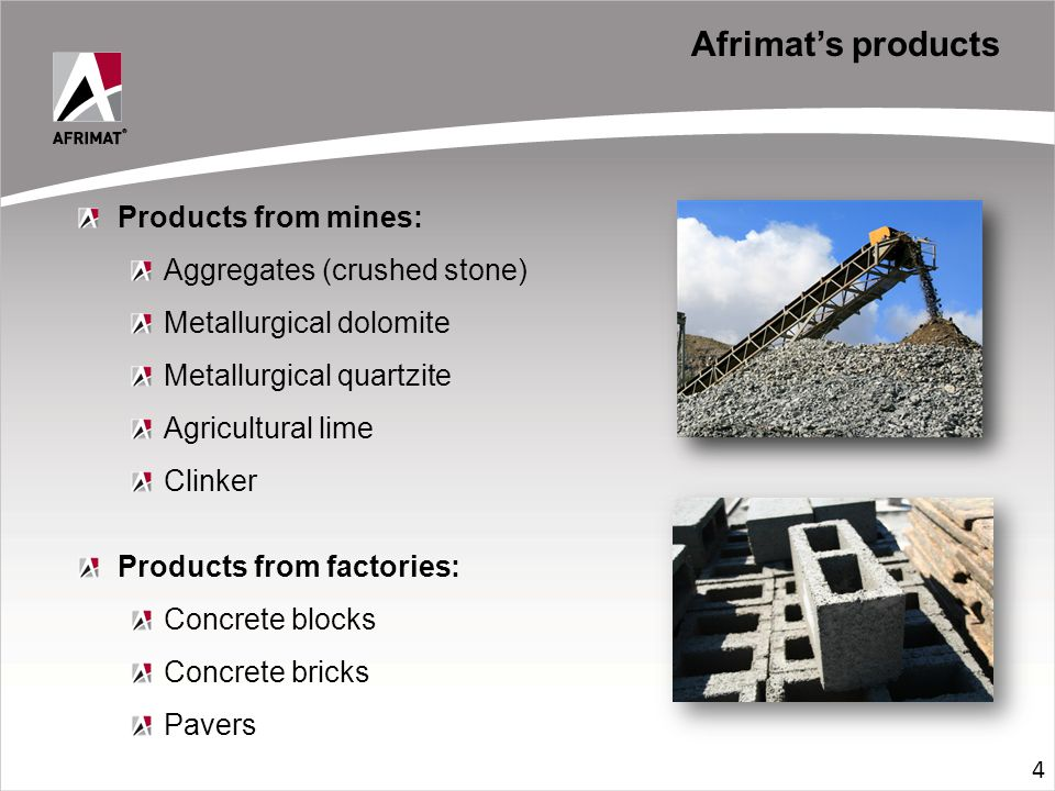 Afrimat's products Products from mines: Aggregates (crushed stone) Metallurgical dolomite Metallurgical quartzite Agricultural lime Clinker Products from factories: Concrete blocks Concrete bricks Pavers 4
