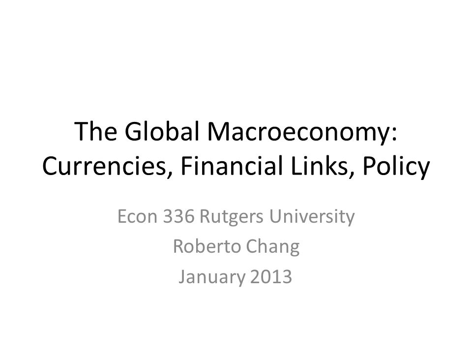 The Global Macroeconomy: Currencies, Financial Links, Policy Econ 336 Rutgers University Roberto Chang January 2013