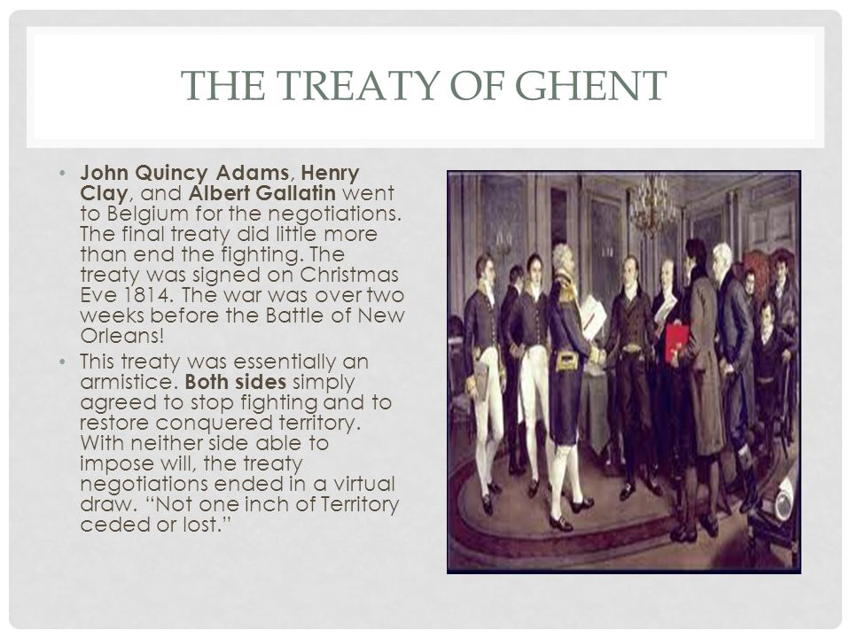 THE TREATY OF GHENT John Quincy Adams, Henry Clay, and Albert Gallatin went to Belgium for the negotiations.
