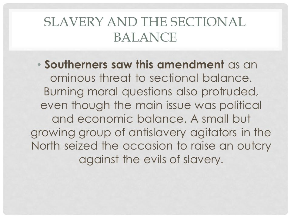 SLAVERY AND THE SECTIONAL BALANCE Southerners saw this amendment as an ominous threat to sectional balance.