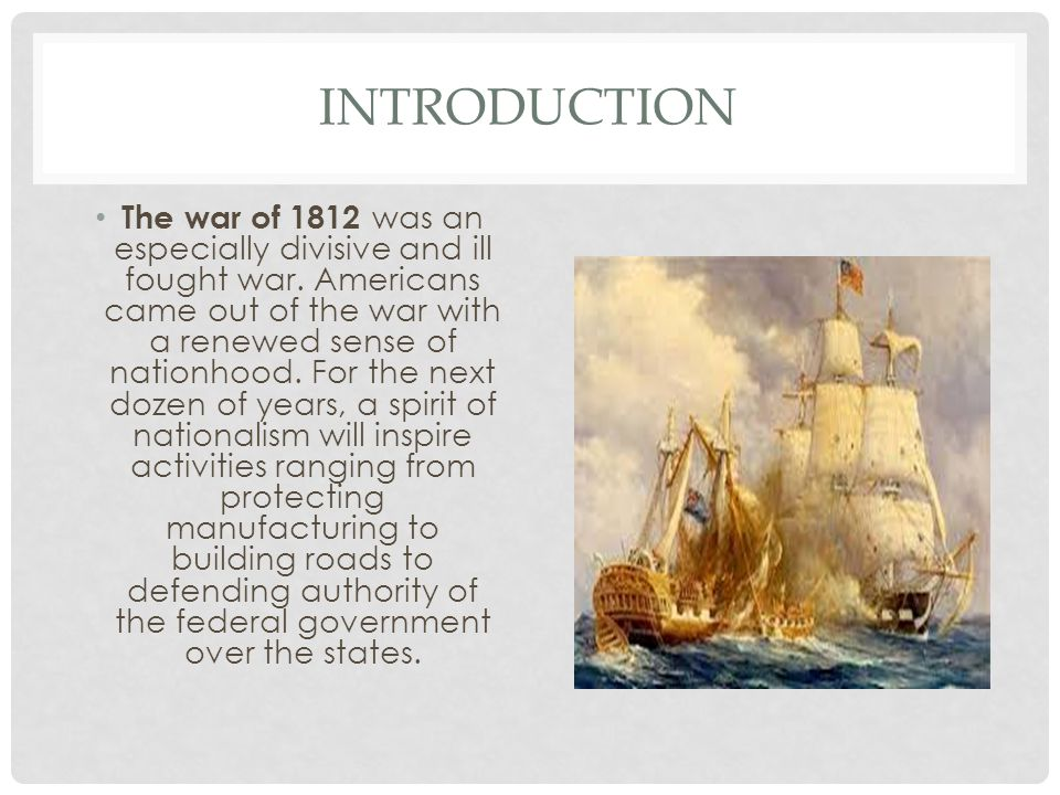 INTRODUCTION The war of 1812 was an especially divisive and ill fought war.