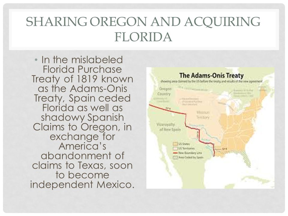 SHARING OREGON AND ACQUIRING FLORIDA In the mislabeled Florida Purchase Treaty of 1819 known as the Adams-Onis Treaty, Spain ceded Florida as well as shadowy Spanish Claims to Oregon, in exchange for America's abandonment of claims to Texas, soon to become independent Mexico.