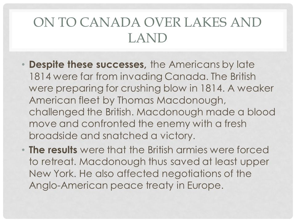 ON TO CANADA OVER LAKES AND LAND Despite these successes, the Americans by late 1814 were far from invading Canada.