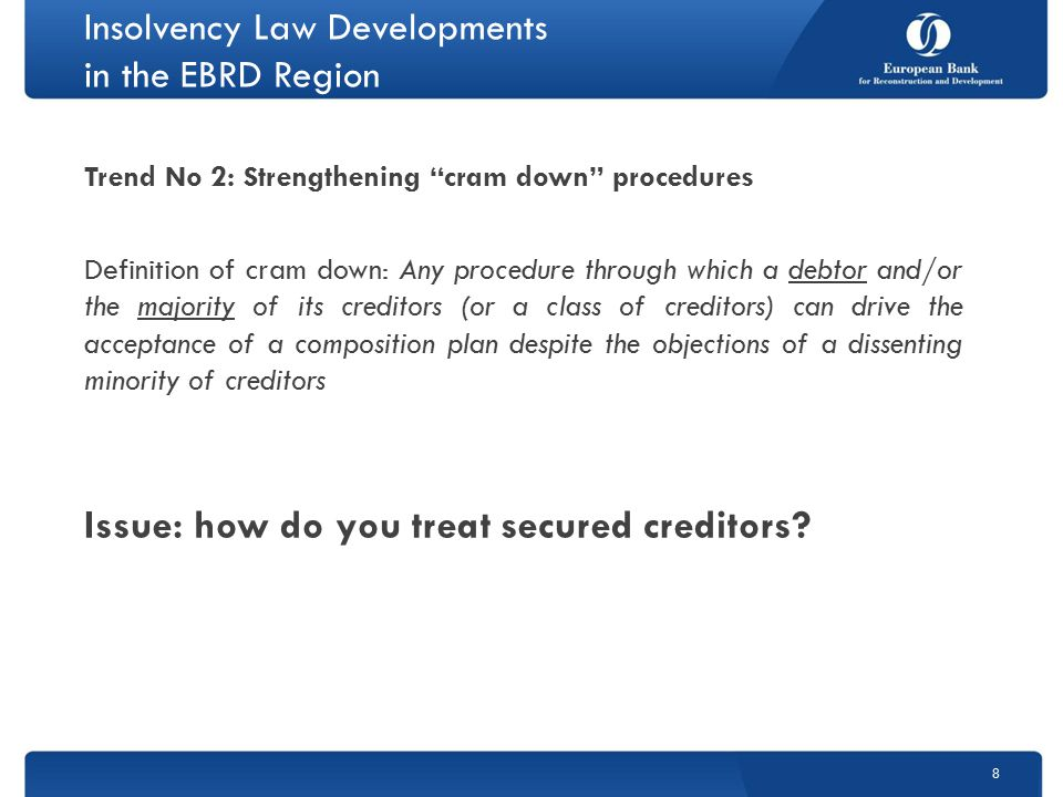 Insolvency Law Developments in the EBRD Region Trend No 2: Strengthening cram down procedures Definition of cram down: Any procedure through which a debtor and/or the majority of its creditors (or a class of creditors) can drive the acceptance of a composition plan despite the objections of a dissenting minority of creditors Issue: how do you treat secured creditors.