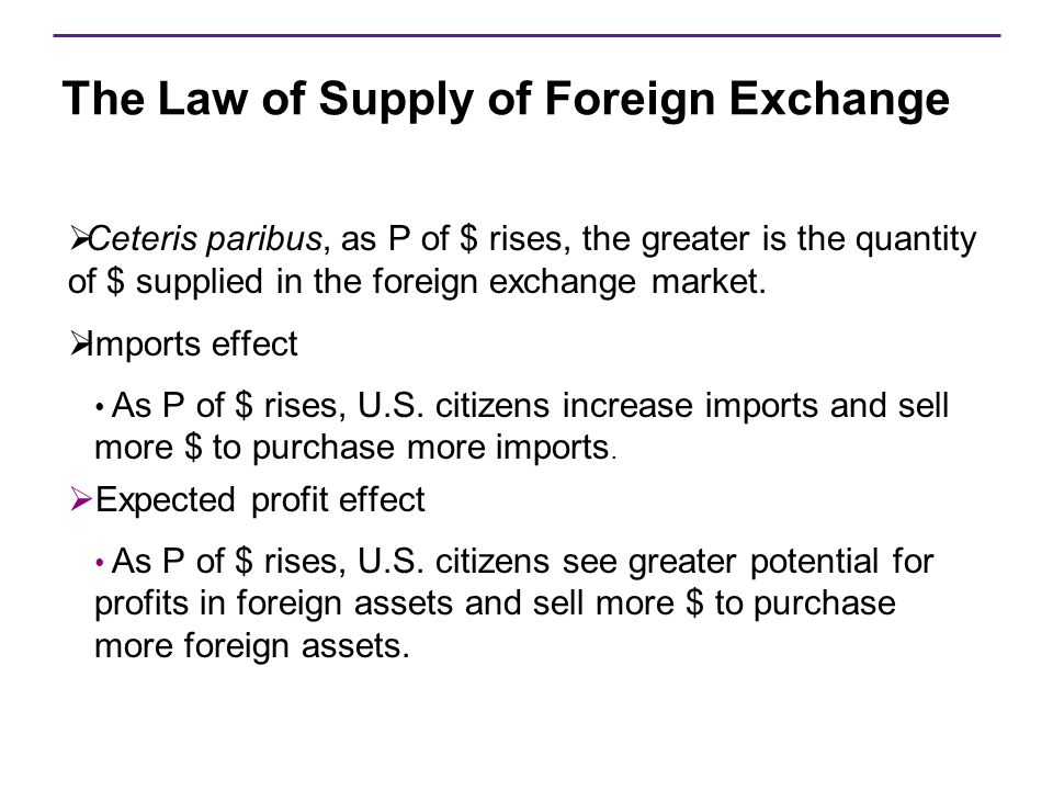 The Law of Supply of Foreign Exchange  Ceteris paribus, as P of $ rises, the greater is the quantity of $ supplied in the foreign exchange market. 
