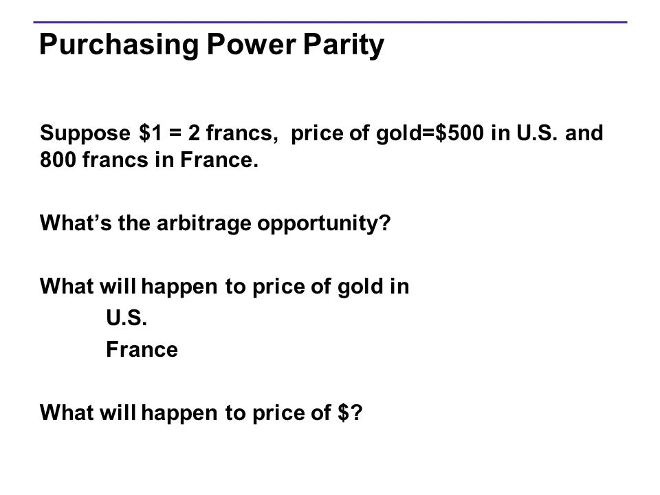 Purchasing Power Parity Suppose $1 = 2 francs, price of gold=$500 in U.S. and 800 francs in France. What's the arbitrage opportunity? What will happen