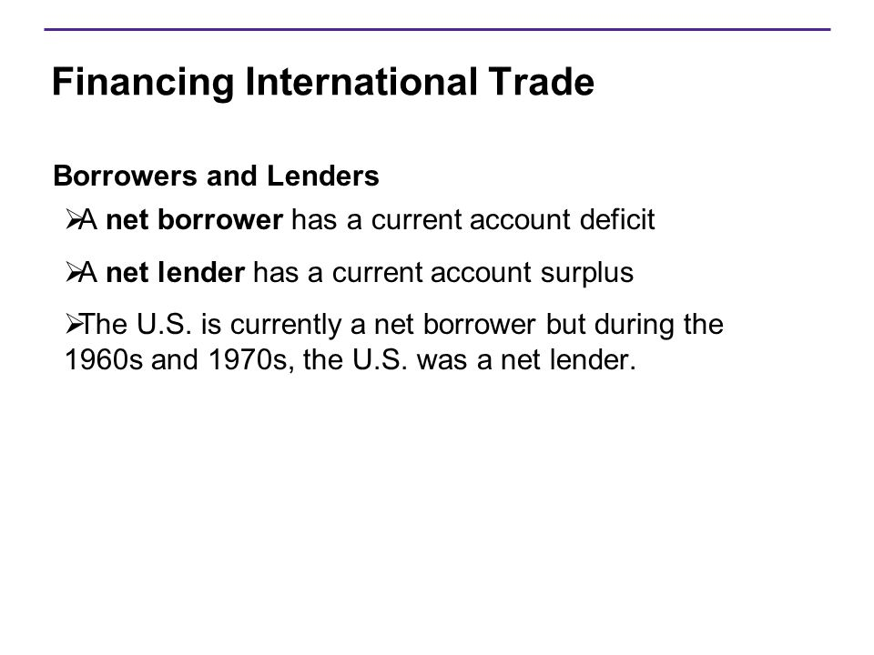 Financing International Trade Borrowers and Lenders  A net borrower has a current account deficit  A net lender has a current account surplus  The