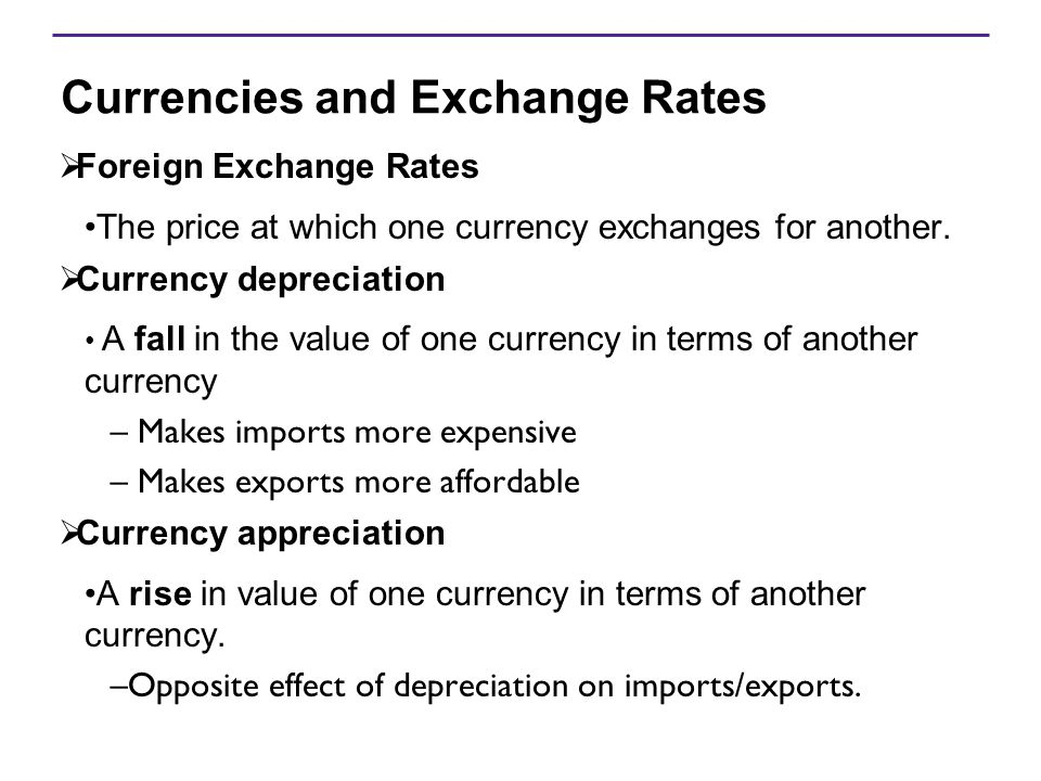 Currencies and Exchange Rates  Foreign Exchange Rates The price at which one currency exchanges for another.  Currency depreciation A fall in the va