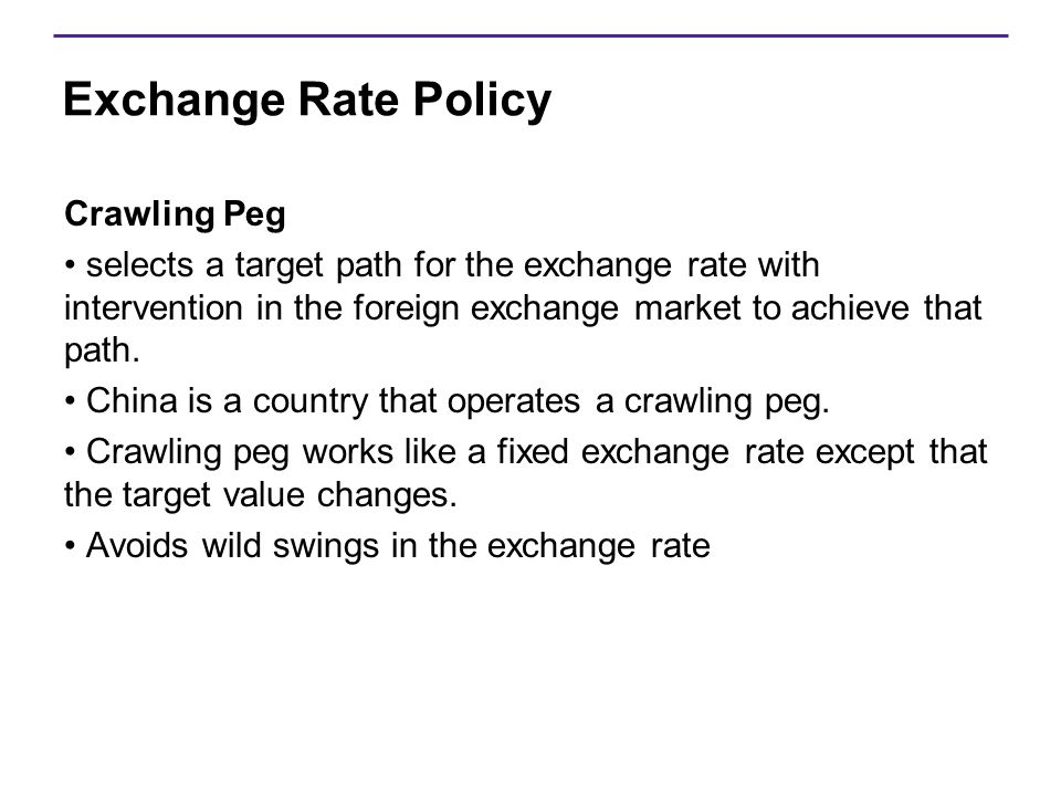 Exchange Rate Policy Crawling Peg selects a target path for the exchange rate with intervention in the foreign exchange market to achieve that path. C
