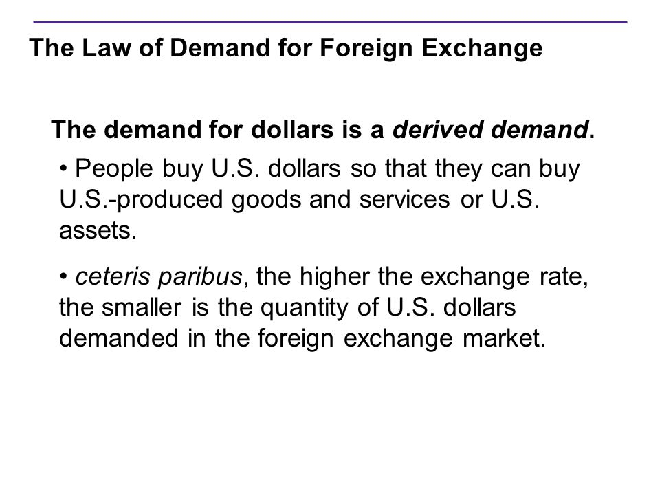 The Law of Demand for Foreign Exchange Ceteris paribus, as the P of $ drops, quantity of $ demanded rises  Exports effect  As P of $ drops  foreign citizens wish to purchase more U.S.