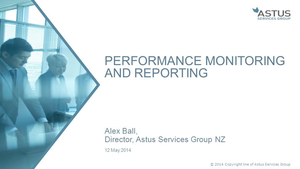 © 2014 Copyright line of Astus Services Group Alex Ball, Director, Astus Services Group NZ 12 May 2014 PERFORMANCE MONITORING AND REPORTING