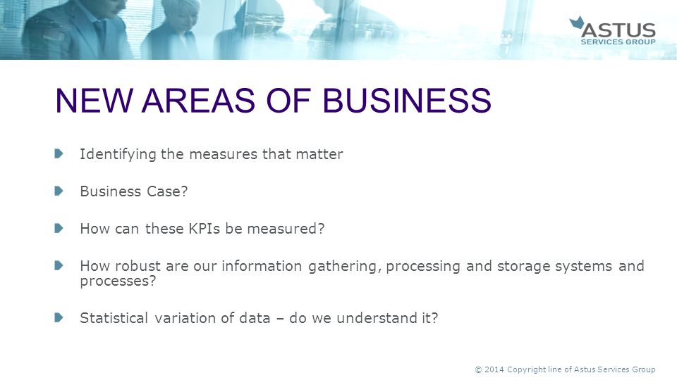 © 2014 Copyright line of Astus Services Group Identifying the measures that matter Business Case? How can these KPIs be measured? How robust are our i