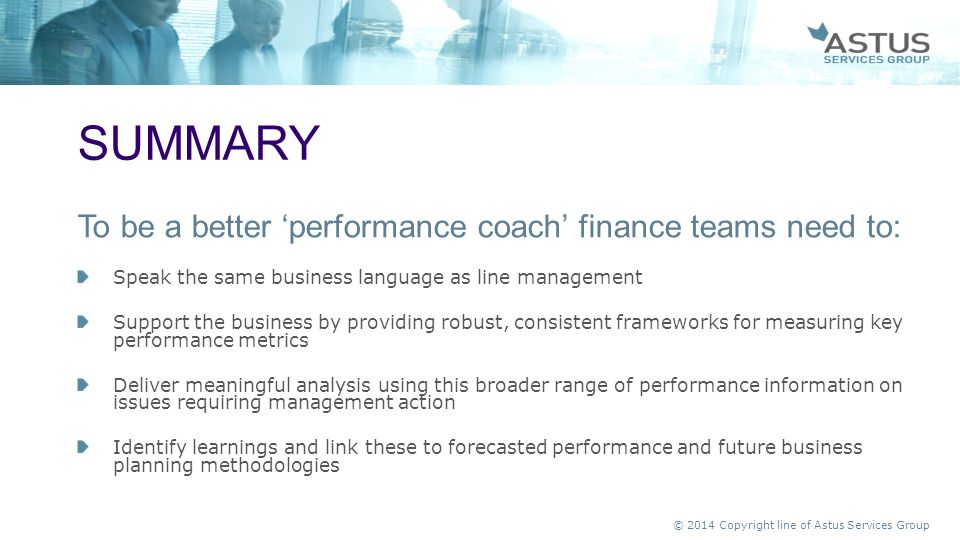 © 2014 Copyright line of Astus Services Group To be a better 'performance coach' finance teams need to: Speak the same business language as line manag