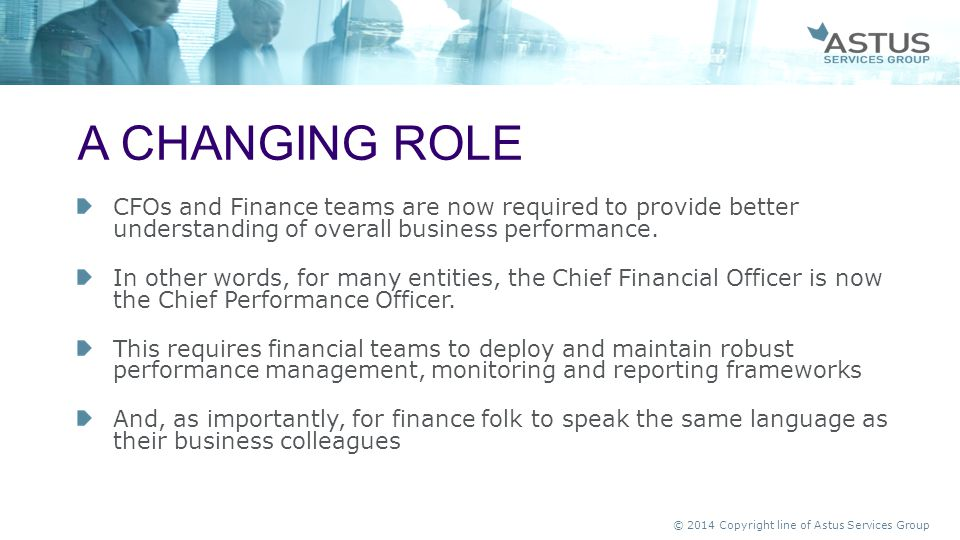 © 2014 Copyright line of Astus Services Group CFOs and Finance teams are now required to provide better understanding of overall business performance.