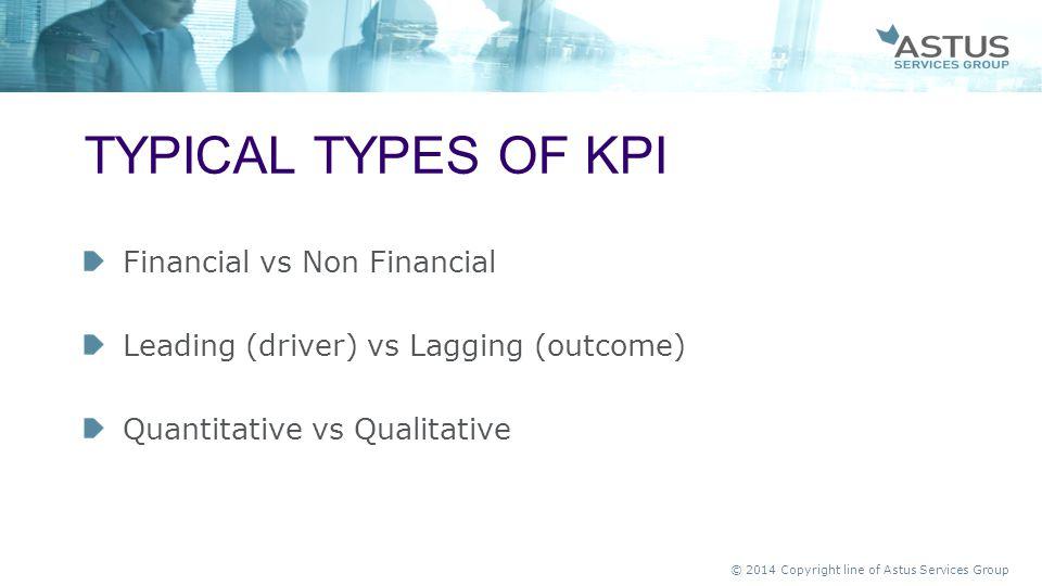 © 2014 Copyright line of Astus Services Group Financial vs Non Financial Leading (driver) vs Lagging (outcome) Quantitative vs Qualitative TYPICAL TYP