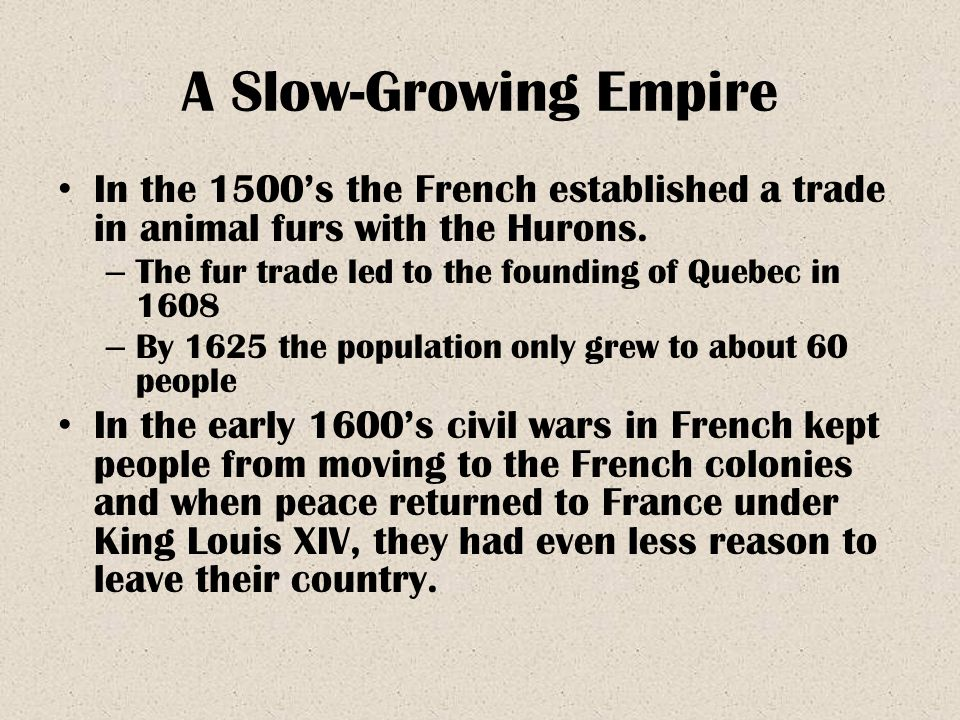A Slow-Growing Empire In the 1500's the French established a trade in animal furs with the Hurons. – The fur trade led to the founding of Quebec in 16