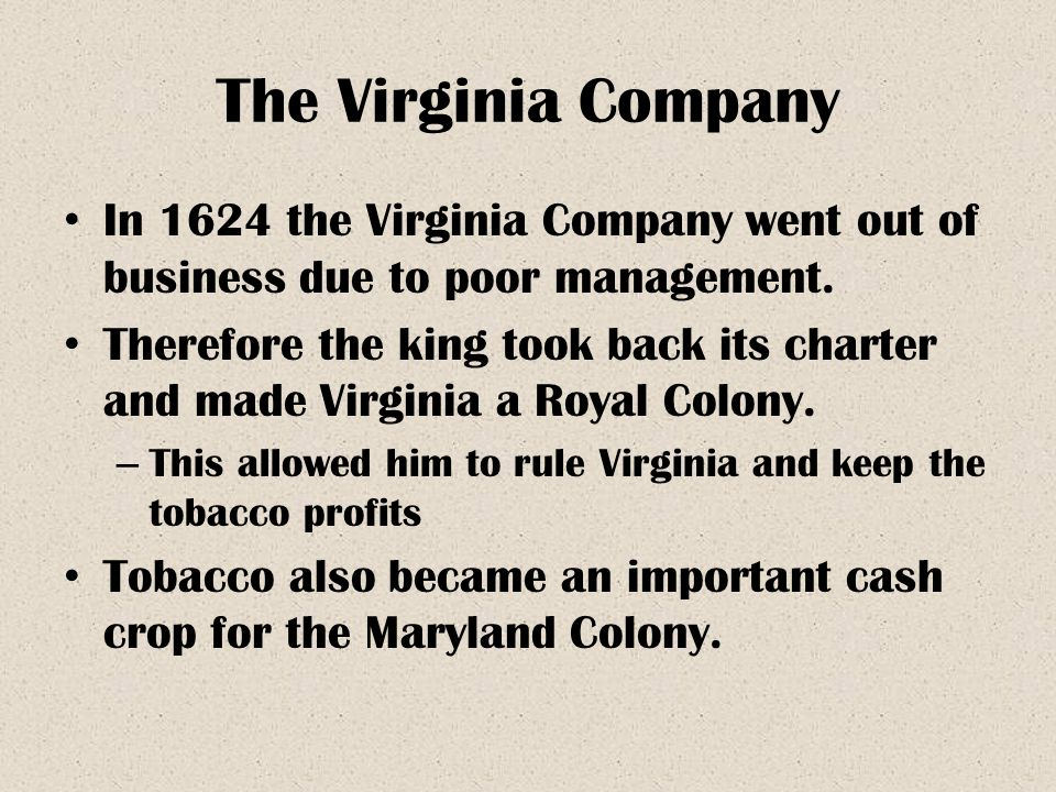 The Virginia Company In 1624 the Virginia Company went out of business due to poor management. Therefore the king took back its charter and made Virgi