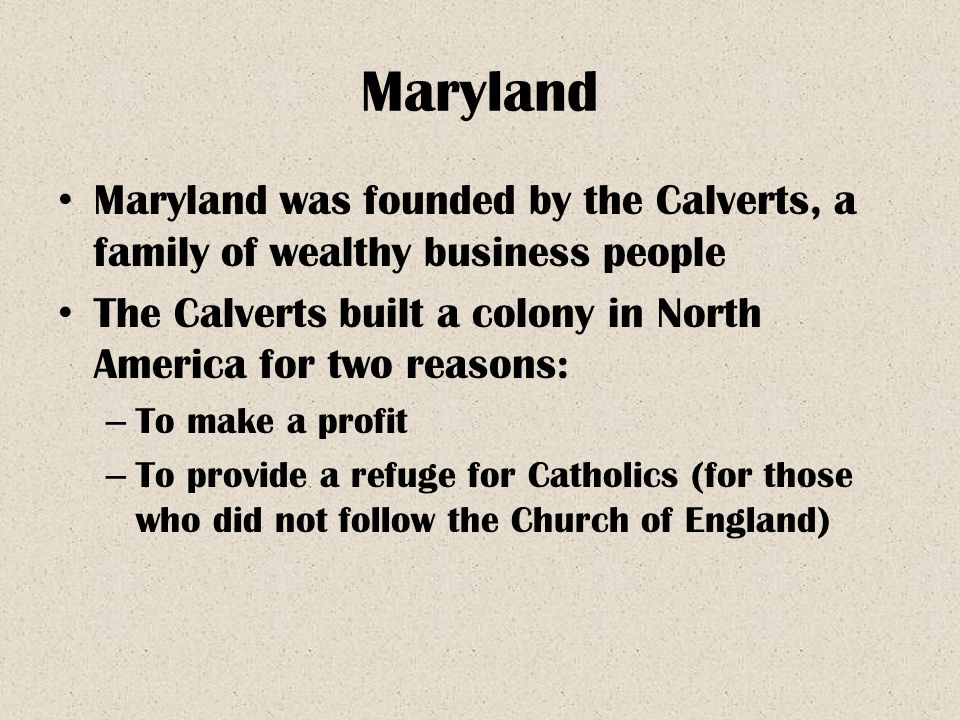 Maryland Maryland was founded by the Calverts, a family of wealthy business people The Calverts built a colony in North America for two reasons: – To