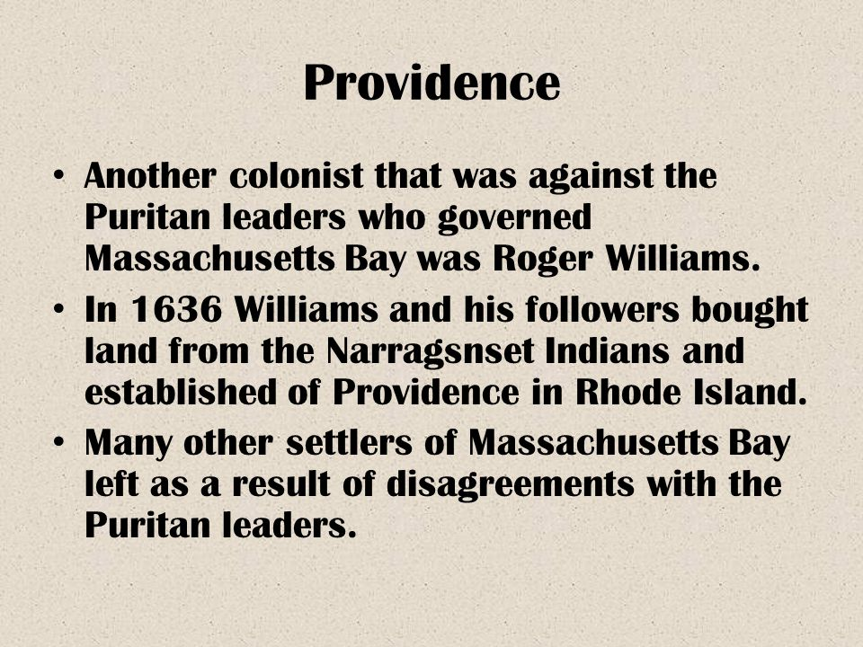 Providence Another colonist that was against the Puritan leaders who governed Massachusetts Bay was Roger Williams. In 1636 Williams and his followers