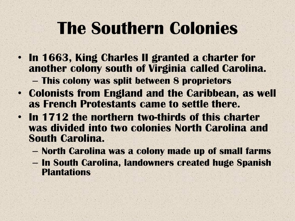 The Southern Colonies In 1663, King Charles II granted a charter for another colony south of Virginia called Carolina. – This colony was split between