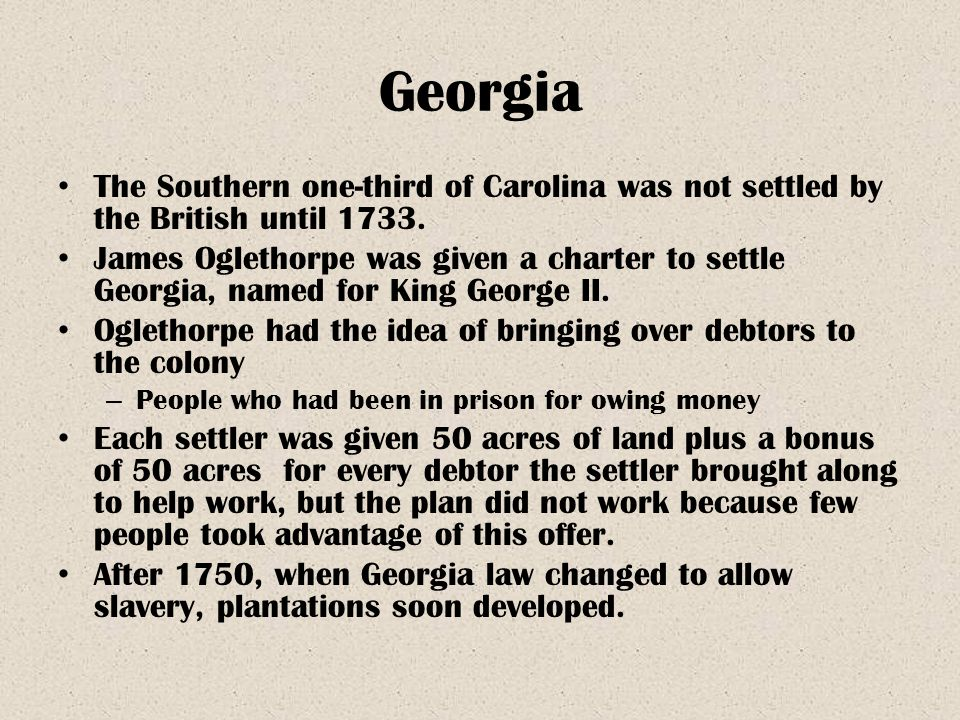 Georgia The Southern one-third of Carolina was not settled by the British until 1733. James Oglethorpe was given a charter to settle Georgia, named fo