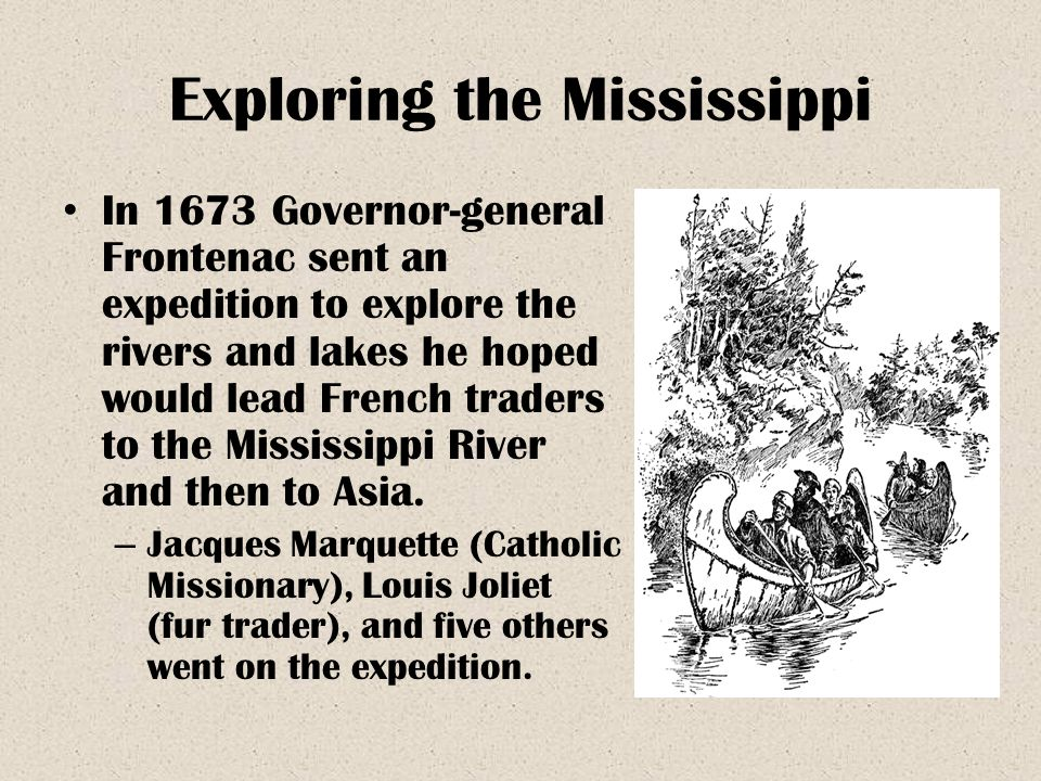 Exploring the Mississippi In 1673 Governor-general Frontenac sent an expedition to explore the rivers and lakes he hoped would lead French traders to