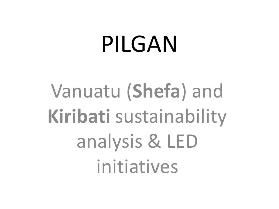 PILGAN Vanuatu (Shefa) and Kiribati sustainability analysis & LED initiatives