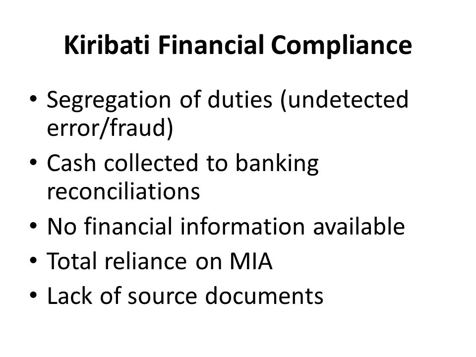 Kiribati Financial Compliance Segregation of duties (undetected error/fraud) Cash collected to banking reconciliations No financial information availa