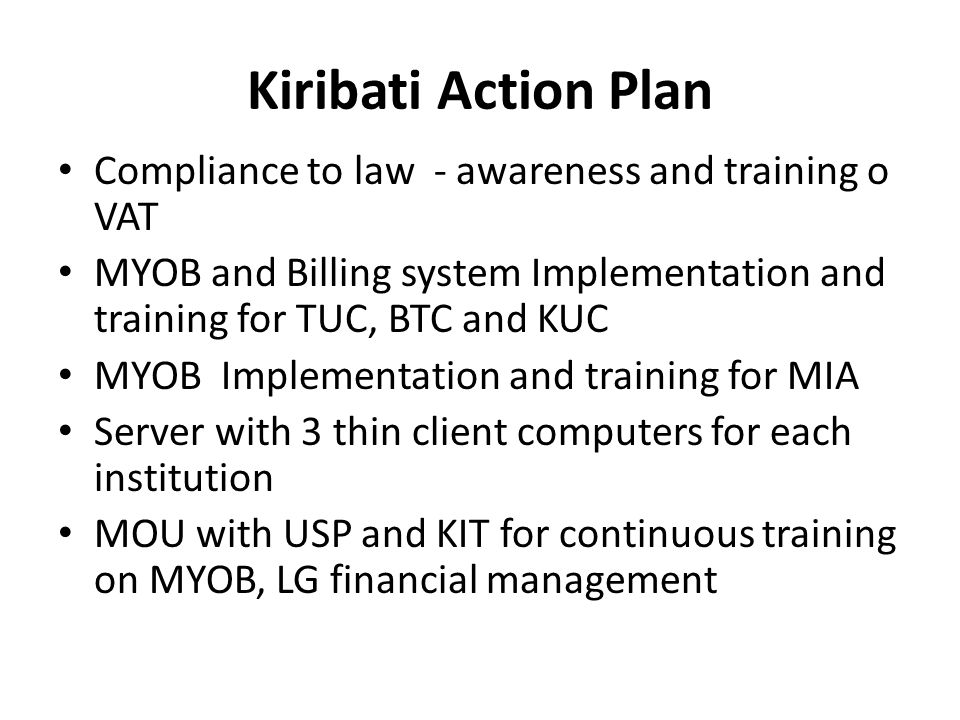 Kiribati Action Plan Compliance to law - awareness and training o VAT MYOB and Billing system Implementation and training for TUC, BTC and KUC MYOB Im