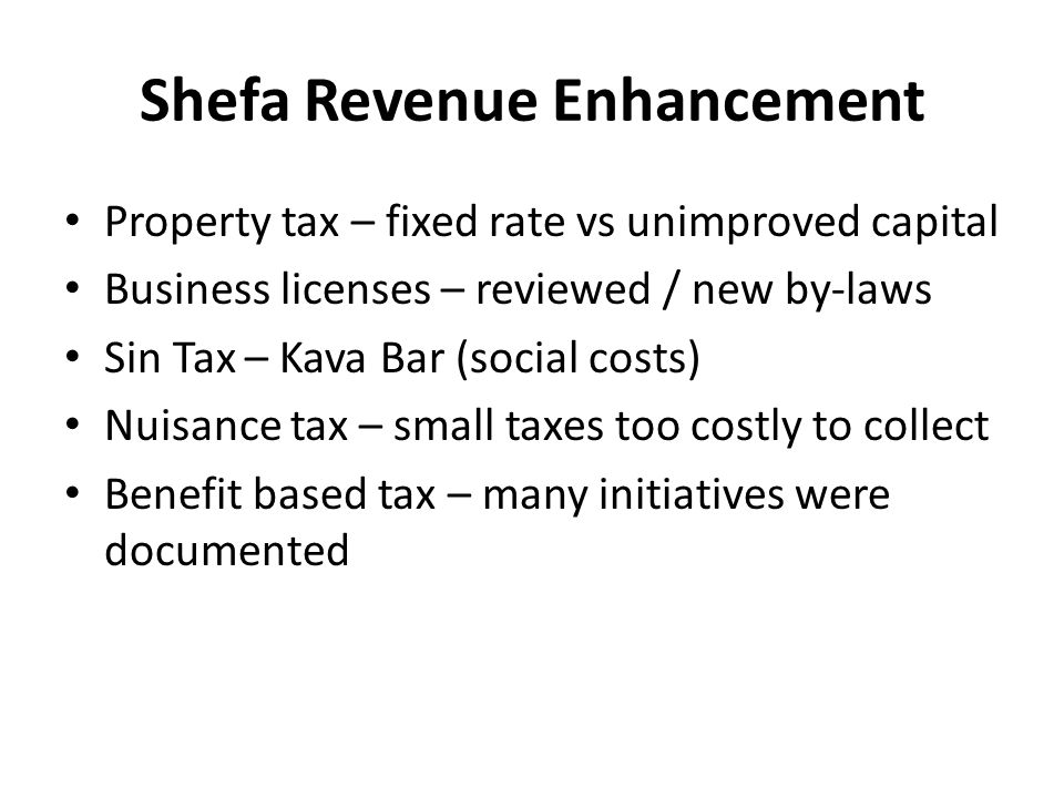 Shefa Revenue Enhancement Property tax – fixed rate vs unimproved capital Business licenses – reviewed / new by-laws Sin Tax – Kava Bar (social costs)