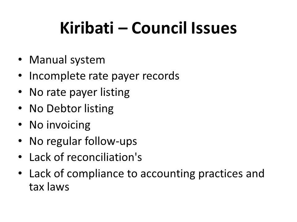 Kiribati – Council Issues Manual system Incomplete rate payer records No rate payer listing No Debtor listing No invoicing No regular follow-ups Lack