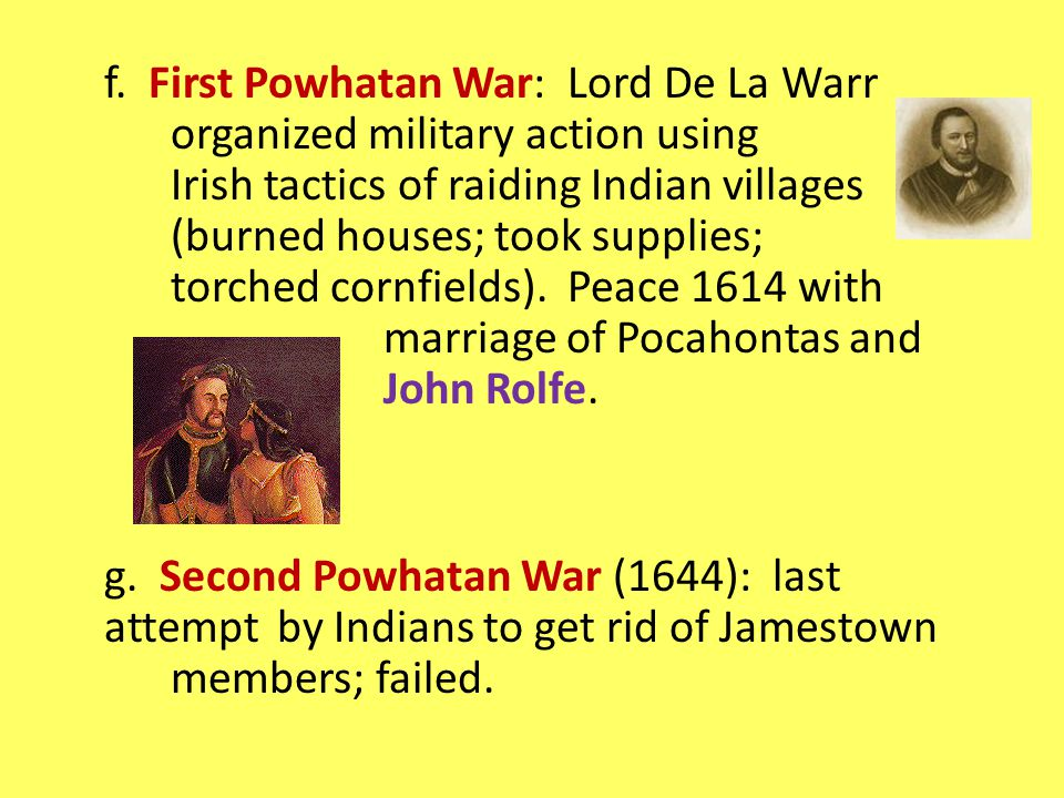 f. First Powhatan War: Lord De La Warr organized military action using Irish tactics of raiding Indian villages (burned houses; took supplies; torched
