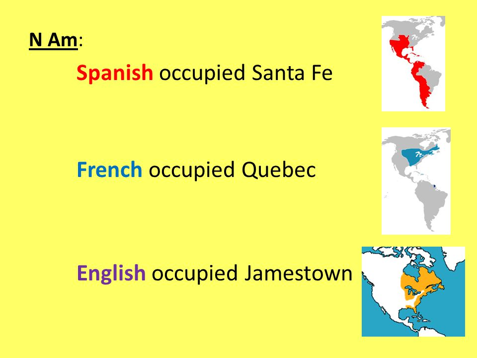N Am: Spanish occupied Santa Fe French occupied Quebec English occupied Jamestown