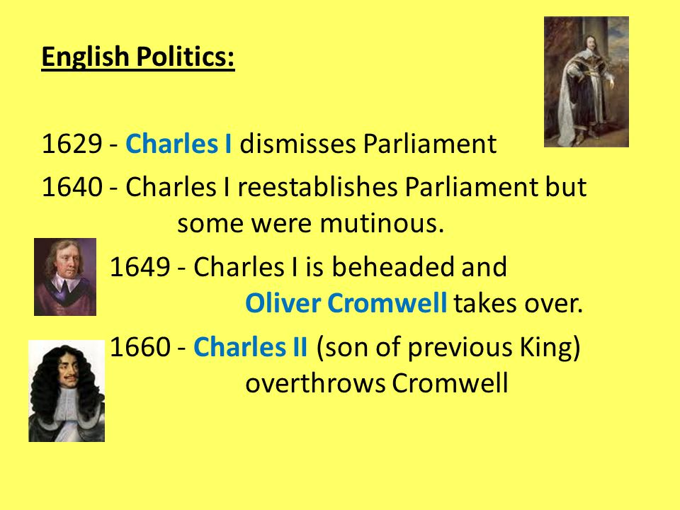 English Politics: 1629 - Charles I dismisses Parliament 1640 - Charles I reestablishes Parliament but some were mutinous.