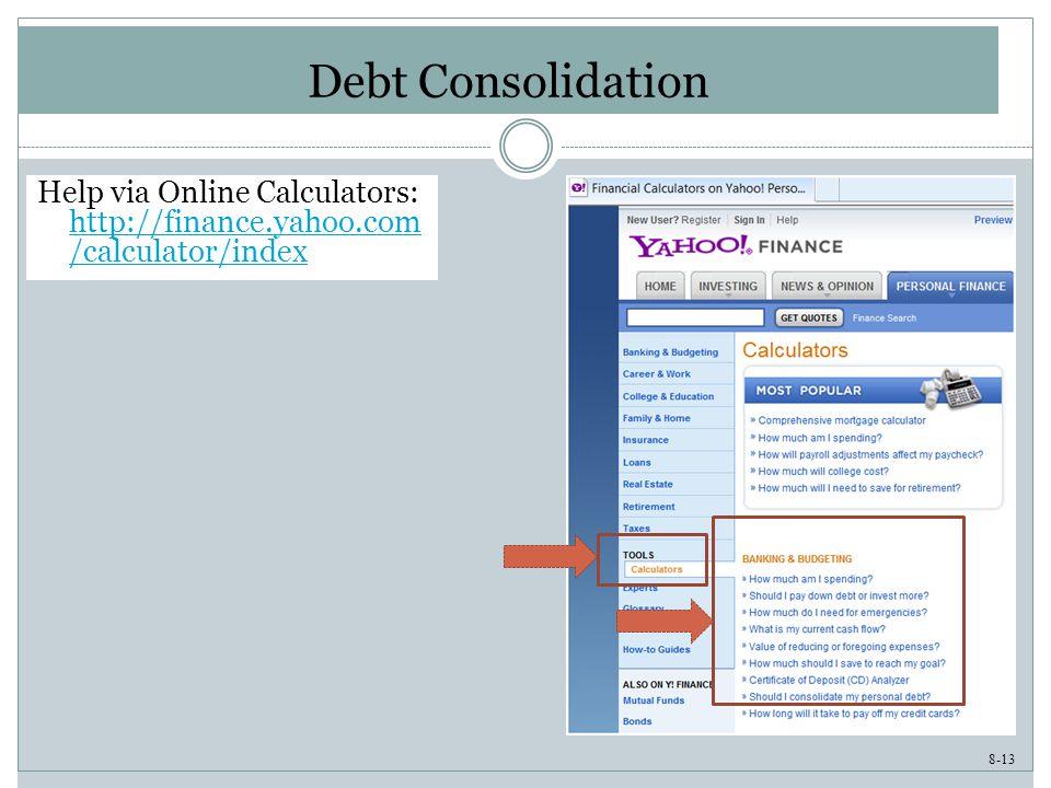 8-13 Debt Consolidation Help via Online Calculators: http://finance.yahoo.com /calculator/index http://finance.yahoo.com /calculator/index
