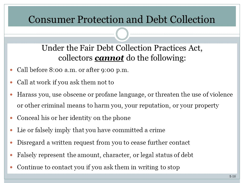8-16 Consumer Protection and Debt Collection Under the Fair Debt Collection Practices Act, collectors cannot do the following: Call before 8:00 a.m.