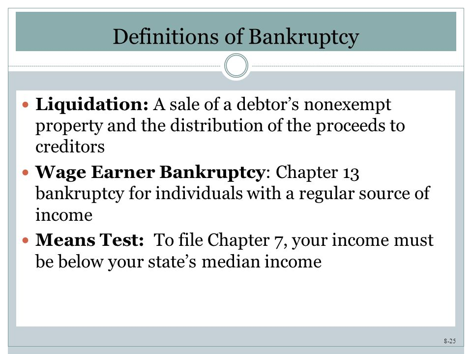 8-25 Definitions of Bankruptcy Liquidation: A sale of a debtor's nonexempt property and the distribution of the proceeds to creditors Wage Earner Bankruptcy: Chapter 13 bankruptcy for individuals with a regular source of income Means Test: To file Chapter 7, your income must be below your state's median income