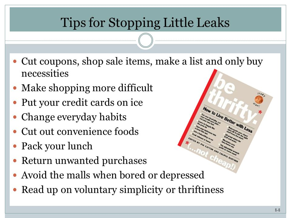 8-8 Tips for Stopping Little Leaks Cut coupons, shop sale items, make a list and only buy necessities Make shopping more difficult Put your credit cards on ice Change everyday habits Cut out convenience foods Pack your lunch Return unwanted purchases Avoid the malls when bored or depressed Read up on voluntary simplicity or thriftiness