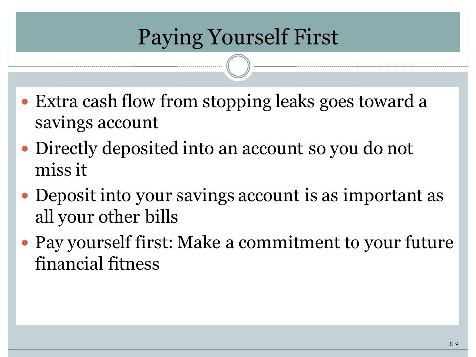8-9 Paying Yourself First Extra cash flow from stopping leaks goes toward a savings account Directly deposited into an account so you do not miss it Deposit into your savings account is as important as all your other bills Pay yourself first: Make a commitment to your future financial fitness