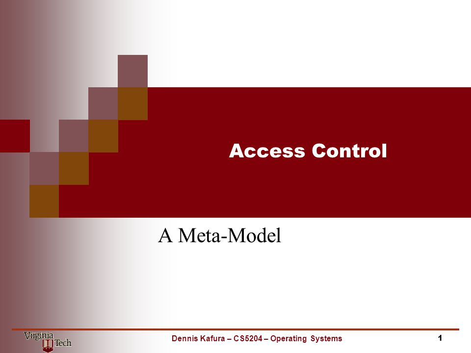 Access Control A Meta-Model 1Dennis Kafura – CS5204 – Operating Systems