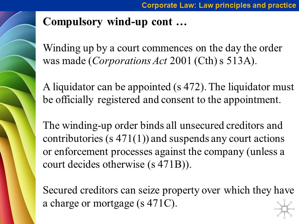 Corporate Law: Law principles and practice Compulsory wind-up cont … Winding up by a court commences on the day the order was made (Corporations Act 2001 (Cth) s 513A).