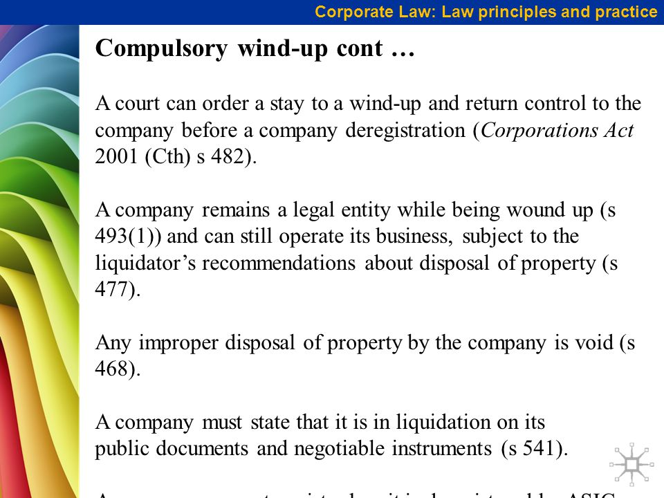 Corporate Law: Law principles and practice Compulsory wind-up cont … A court can order a stay to a wind-up and return control to the company before a company deregistration (Corporations Act 2001 (Cth) s 482).