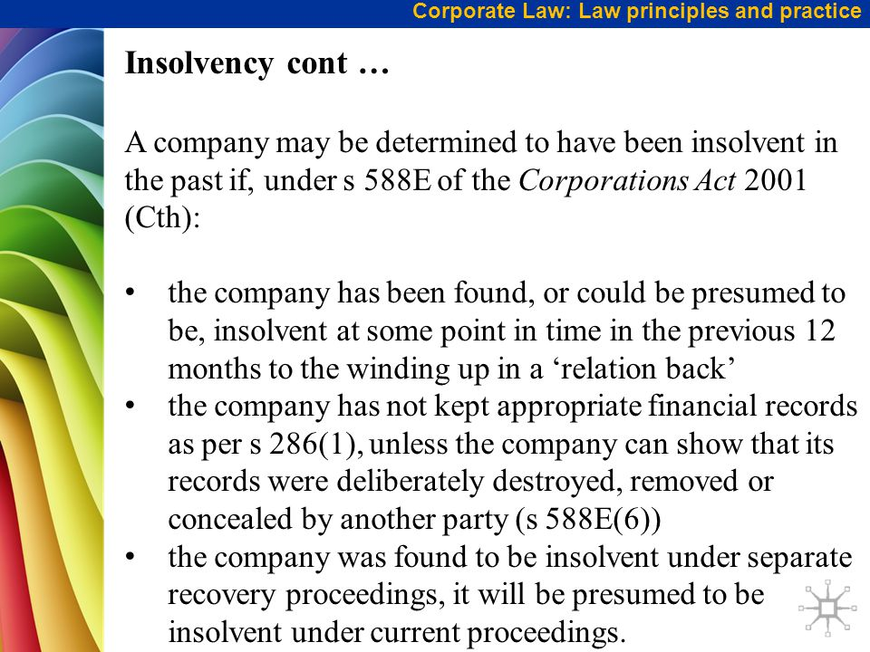 Corporate Law: Law principles and practice Insolvency cont … A company may be determined to have been insolvent in the past if, under s 588E of the Corporations Act 2001 (Cth): the company has been found, or could be presumed to be, insolvent at some point in time in the previous 12 months to the winding up in a 'relation back' the company has not kept appropriate financial records as per s 286(1), unless the company can show that its records were deliberately destroyed, removed or concealed by another party (s 588E(6)) the company was found to be insolvent under separate recovery proceedings, it will be presumed to be insolvent under current proceedings.