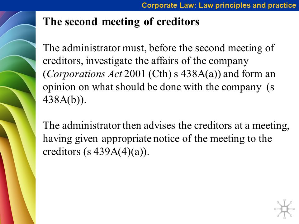 Corporate Law: Law principles and practice The second meeting of creditors The administrator must, before the second meeting of creditors, investigate the affairs of the company (Corporations Act 2001 (Cth) s 438A(a)) and form an opinion on what should be done with the company (s 438A(b)).