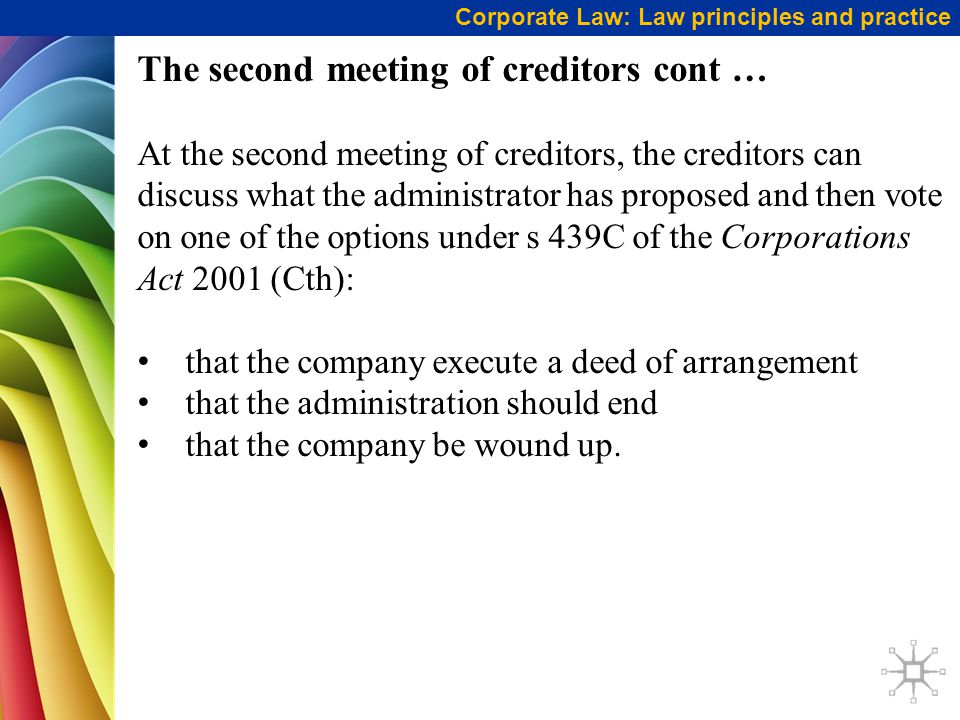 Corporate Law: Law principles and practice The second meeting of creditors cont … At the second meeting of creditors, the creditors can discuss what the administrator has proposed and then vote on one of the options under s 439C of the Corporations Act 2001 (Cth): that the company execute a deed of arrangement that the administration should end that the company be wound up.