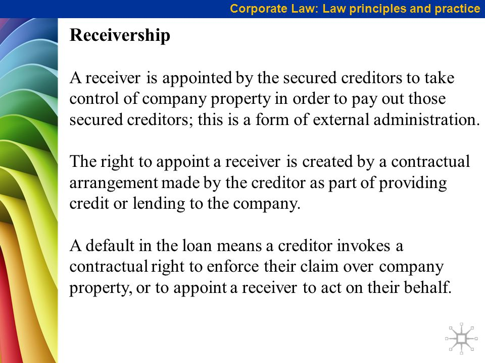 Corporate Law: Law principles and practice Receivership A receiver is appointed by the secured creditors to take control of company property in order to pay out those secured creditors; this is a form of external administration.