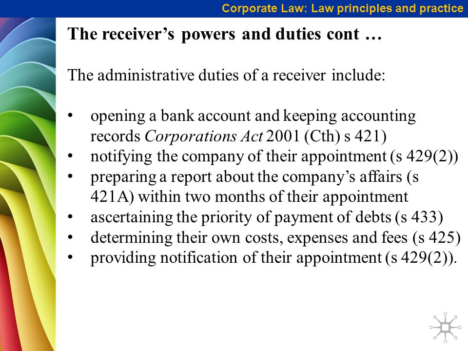Corporate Law: Law principles and practice The receiver's powers and duties cont … The administrative duties of a receiver include: opening a bank account and keeping accounting records Corporations Act 2001 (Cth) s 421) notifying the company of their appointment (s 429(2)) preparing a report about the company's affairs (s 421A) within two months of their appointment ascertaining the priority of payment of debts (s 433) determining their own costs, expenses and fees (s 425) providing notification of their appointment (s 429(2)).