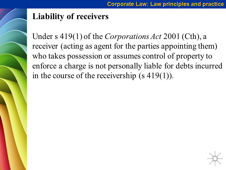 Corporate Law: Law principles and practice Liability of receivers Under s 419(1) of the Corporations Act 2001 (Cth), a receiver (acting as agent for the parties appointing them) who takes possession or assumes control of property to enforce a charge is not personally liable for debts incurred in the course of the receivership (s 419(1)).