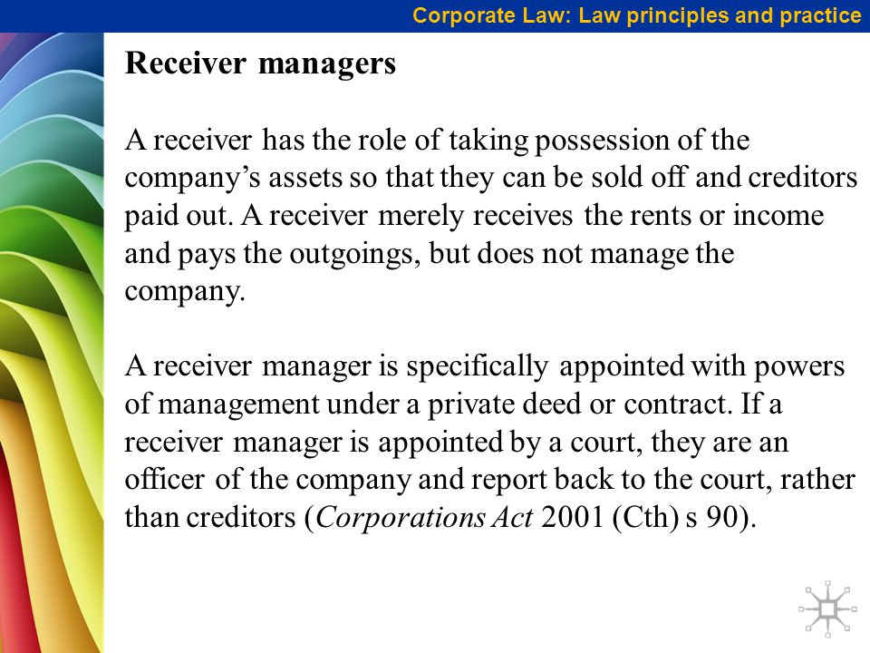 Corporate Law: Law principles and practice Receiver managers A receiver has the role of taking possession of the company's assets so that they can be sold off and creditors paid out.